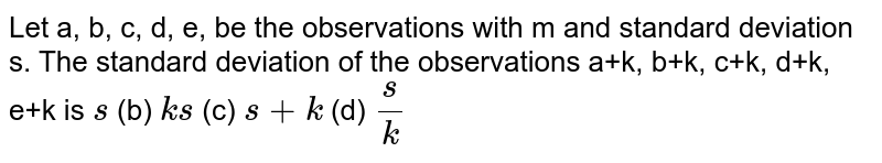 Let a, b, c, d, e, be the observations with m and standard deviation s.   The standard deviation of the observations a+k, b+k, c+k, d+k, e+k is `s`  (b) `k s`  (c) `s+k` (d) `s/k`