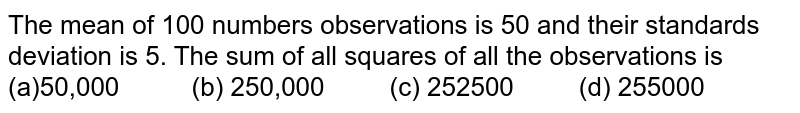 The mean of 100 numbers observations is 50 and their standards   deviation is 5. The sum of all squares of all the observations is (a)50,000 (b) 250,000 (c) 252500 (d) 255000