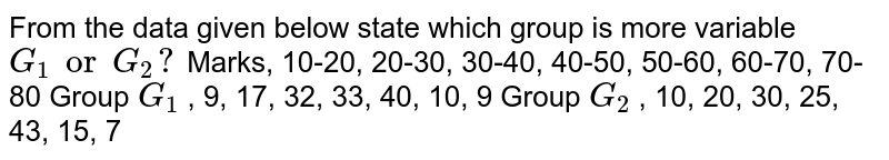 From the data given below state which group is more variable `G_1orG_2?`     Marks, 10-20,     20-30, 30-40, 40-50, 50-60, 60-70, 70-80 Group `G_1` , 9, 17, 32,     33, 40, 10, 9 Group `G_2` , 10, 20, 30,     25, 43, 15, 7