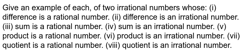 Give an example of each, of two irrational numbers   whose: (i) difference is a rational number. (ii) difference is an irrational number. (iii) sum is a rational number. (iv) sum is an irrational number. (v) product is a rational number. (vi) product is an irrational number. (vii) quotient is a rational number. (viii) quotient is an irrational number.