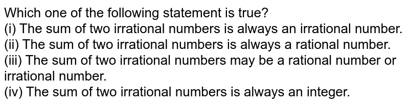 Which one of the following statement is true?<br> (i) The sum of two irrational numbers is always an irrational number.<br> (ii) The sum of two irrational numbers is always a rational number.<br> (iii) The sum of two irrational numbers may be a rational number or   irrational number.<br> (iv) The sum of two irrational numbers is always an integer.
