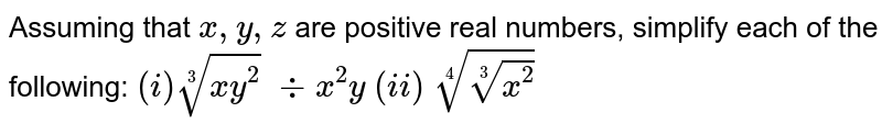 Assuming that `x , y , z` are positive real numbers, simplify each of the   following: `(i)\root(3)(x y^2) \ -:\x^2y`  `(ii)\ root(4)root(3)(x^2)`
