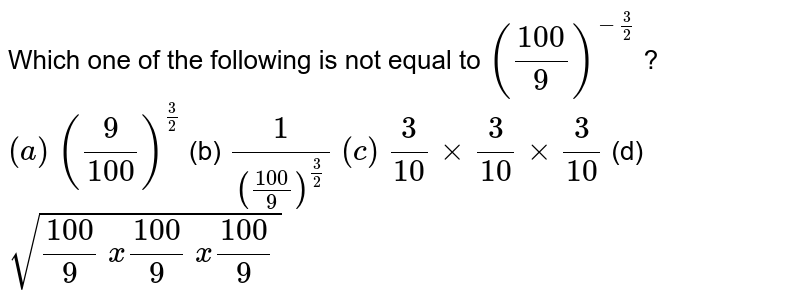 Which one of the following is not equal to `((100)/9)^(-3/2)` ? `(a)\ (9/(100))^(3/2)`  (b) `1/(((100)/9)^(3/2))`  `(c)\ 3/(10)xx3/(10)xx3/(10)`  (d) `sqrt((100)/9\ x(100)/9\ x(100)/9\ )`