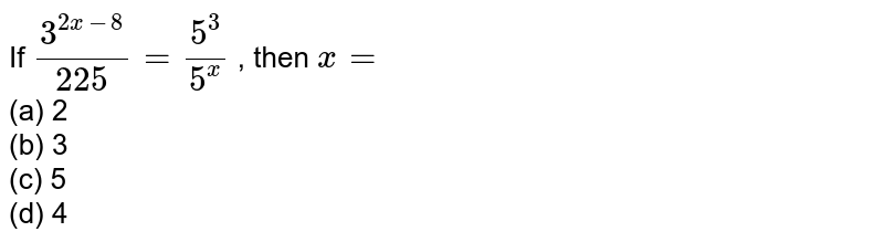 If `(3^(2x-8))/(225)=(5^3)/(5^x)` , then `x=`  <br>(a) 2<br> (b) 3<br>   (c) 5<br> (d) 4
