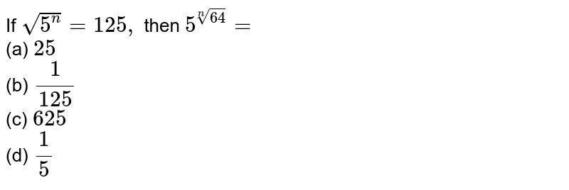 If `sqrt(5^n)=125 ,` then `5^(root(n)64 )=`  <br>(a) `25` <br>   (b) `1/(125)` <br>    (c)  `625`<br>  (d)   `1/5`