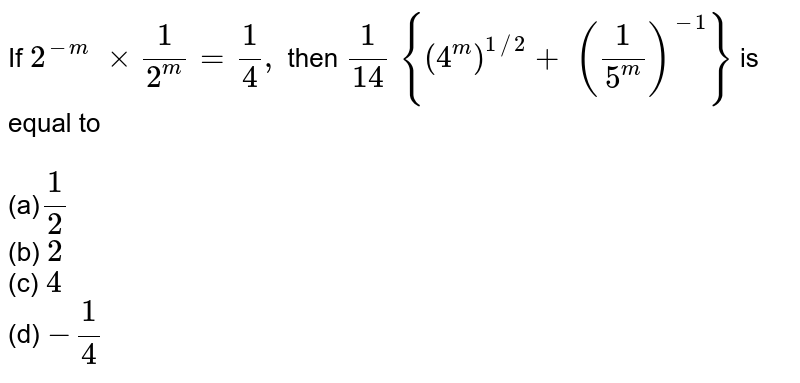 If `2^(-m)\ xx1/(2^m)=1/4,` then `1/(14)\ {(4^m)^(1//2)+\ (1/(5^m))^(-1)}` is equal to<br> <br>(a)`1/2`<br>    (b) `2`<br> (c)   `4`<br> (d) `-1/4`