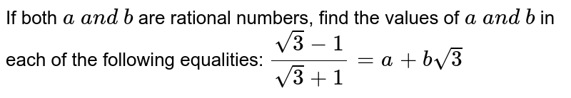 If both `a\ a n d\ b` are rational numbers, find the values of `a\ a n d\ b` in each of the following equalities: `(sqrt(3)-1)/(sqrt(3)+1)=a+bsqrt(3)`