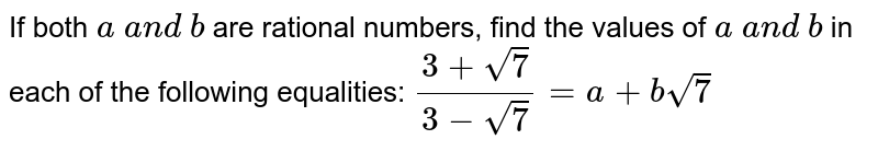 If both `a\ a n d\ b` are rational numbers, find the values of `a\ a n d\ b` in each of the following equalities: `(3+sqrt(7))/(3-sqrt(7))=a+bsqrt(7)`