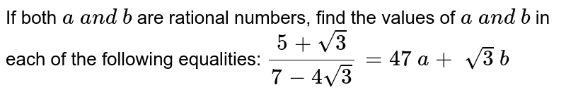 If both `a\ a n d\ b` are rational numbers, find the values of `a\ a n d\ b` in each of the following equalities: `(5+sqrt(3))/(7-4sqrt(3))=47\ a+\ sqrt(3)\ b`