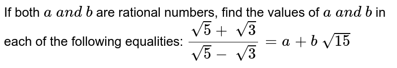 If both `a\ a n d\ b` are rational numbers, find the values of `a\ a n d\ b` in each of the following equalities: `(sqrt(5)+\ sqrt(3))/(sqrt(5)-\ sqrt(3))=a+b\ sqrt(15)`