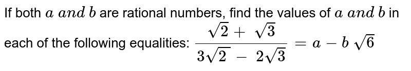 If both `a\ a n d\ b` are rational numbers, find the values of `a\ a n d\ b` in each of the following equalities: `(sqrt(2)+\ sqrt(3))/(3sqrt(2\ )-\ 2sqrt(3))=a-b\ sqrt(6)`