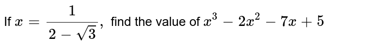 If `x=1/(2-sqrt(3)),` find the value of `x^3-2x^2-7x+5`