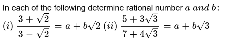 In each of the following determine rational number   `a\ a n d\ b :`  `(i)\ (3+sqrt(2))/(3-sqrt(2))=a+bsqrt(2)`     `(ii)\ (5+3sqrt(3))/(7+4sqrt(3))=a+bsqrt(3)`