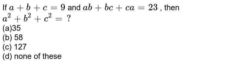 If `a+b+c=9` and `a b+b c+c a=23` , then `a^2+b^2+c^2=?`  <br>(a)35   <br>(b) 58<br> (c)   127<br> (d) none of these
