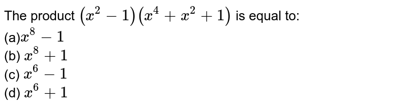 The product `(x^2-1)(x^4+x^2+1)` is equal to: <br>(a)`x^8-1`  <br>  (b) `x^8+1`   <br> (c) `x^6-1`  <br>  (d) `x^6+1`