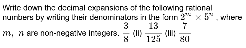 Write down the decimal   expansions of the following rational numbers by writing their denominators in   the form `2^mxx5^n` , where `m ,\ n` are non-negative integers. `3/8` (ii) `(13)/(125)` (iii) `7/(80)`
