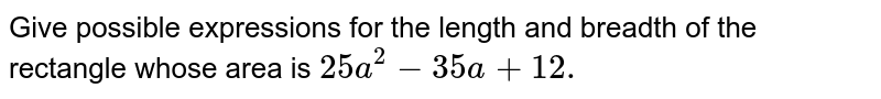 Give possible   expressions for the length and breadth of the rectangle whose area is `25 a^2-35 a+12.`