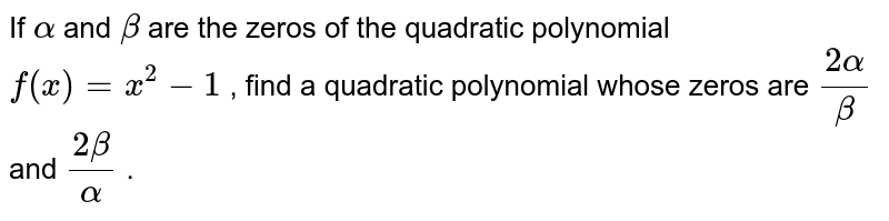 If `alpha` and `beta` are the zeros of the quadratic   polynomial `f(x)=x^2-1` , find a quadratic polynomial whose zeros are `(2alpha)/beta` and `(2beta)/alpha` .