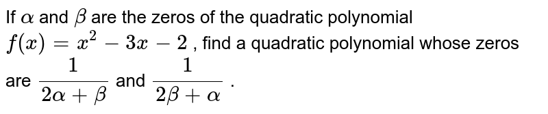 If `alpha` and `beta` are the zeros of the quadratic   polynomial `f(x)=x^2-3x-2` , find a quadratic polynomial whose zeros are `1/(2alpha+beta)` and `1/(2beta+alpha)` .