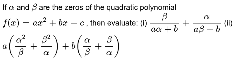 If `alpha` and `beta` are the zeros of the quadratic   polynomial `f(x)=a x^2+b x+c` , then evaluate: (i) `beta/(aalpha+b)+alpha/(abeta+b)`  (ii) `a((alpha^2)/beta+(beta^2)/alpha)+b(alpha/beta+beta/alpha)`