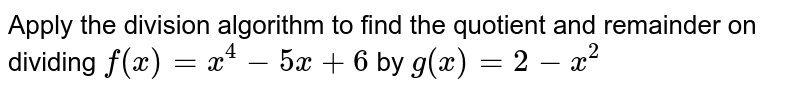 Apply the division algorithm to find the quotient and remainder on   dividing `f(x)=x^4-5x+6` by `g(x)=2-x^2`