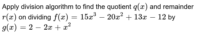 Apply division algorithm to find the quotient `q(x)` and remainder `r(x)` on dividing `f(x)=15 x^3-20 x^2+13 x-12` by `g(x)=2-2x+x^2`