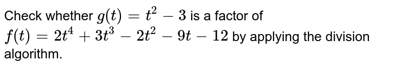 Check whether `g(t)=t^2-3` is a factor of `f(t)=2t^4+3t^3-2t^2-9t-12` by   applying the division algorithm.