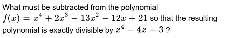 What must be subtracted from the polynomial `f(x)=x^4+2x^3-13 x^2-12 x+21` so that the resulting polynomial   is exactly divisible by `x^4-4x+3` ?