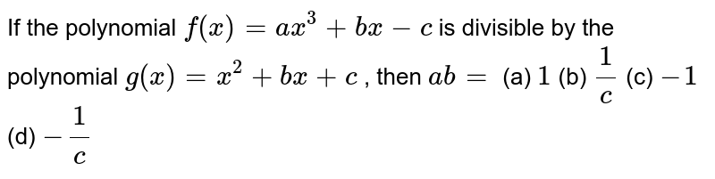 If the polynomial `f(x)=a x^3+b x-c` is divisible by the polynomial `g(x)=x^2+b x+c` , then `a b=`  (a) `1`  (b) `1/c`  (c) `-1`  (d) `-1/c`
