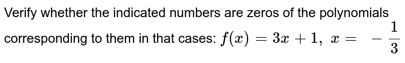 Verify whether the   indicated numbers are zeros of the polynomials corresponding to them in that   cases: `f(x)=3x+1,\ x=\ -1/3`