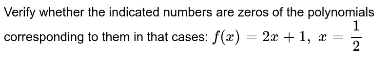 Verify whether the   indicated numbers are zeros of the polynomials corresponding to them in that   cases: `f(x)=2x+1,\ x=1/2`