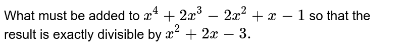 What must be added to `x^4+2x^3-2x^2+x-1` so that the result is exactly divisible by `x^2+2x-3.`