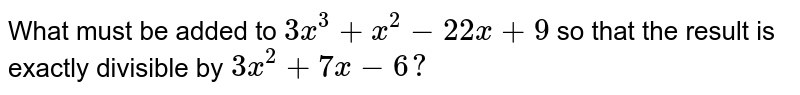 What must be added to `3x^3+x^2-22 x+9` so that the result is exactly divisible by `3x^2+7x-6?`