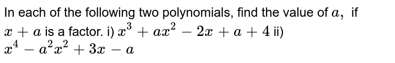 In each of the following two polynomials, find the   value of `a ,` if `x+a` is a factor. i) `x^3+a x^2-2x+a+4`   ii)`x^4-a^2x^2+3x-a`