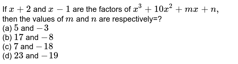 If `x+2` and `x-1` are the factors of `x^3+10 x^2+m x+n,` then the values of `m` and `n` are respectively=? <br>(a) `5` and `-3`  <br>(b) `17` and `-8`  <br>(c) `7` and `-18`  <br>(d) `23` and `-19`