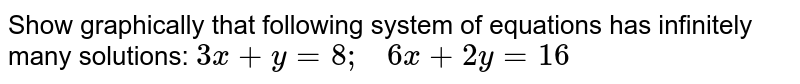 Show graphically that   following system of equations has infinitely many solutions: `3x+y=8;\ \ \ 6x+2y=16`