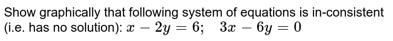 Show graphically that   following system of equations is in-consistent (i.e. has no solution): `x-2y=6;\ \ \ 3x-6y=0`