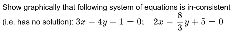 Show graphically that   following system of equations is in-consistent (i.e. has no solution): `3x-4y-1=0;\ \ \ 2x-8/3y+5=0`