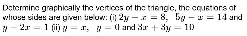 Determine graphically   the vertices of the triangle, the equations of whose sides are given below: (i) `2y-x=8,\ \ 5y-x=14` and `y-2x=1`  (ii) `y=x ,\ \ y=0` and `3x+3y=10`