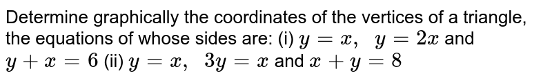 Determine graphically   the coordinates of the vertices of a triangle, the equations of whose sides   are: (i) `y=x ,\ \ y=2x` and `y+x=6`  (ii) `y=x ,\ \ 3y=x` and `x+y=8`