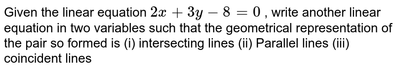 Given the linear   equation `2x+3y-8=0` , write another linear   equation in two variables such that the geometrical representation of the   pair so formed is (i) intersecting   lines (ii) Parallel lines (iii) coincident lines