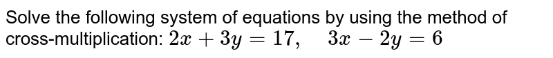 Solve the following   system of equations by using the method of cross-multiplication: `2x+3y=17 ,\ \ \ \ 3x-2y=6`