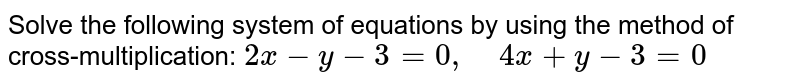 Solve the following   system of equations by using the method of cross-multiplication: `2x-y-3=0,\ \ \ \ 4x+y-3=0`