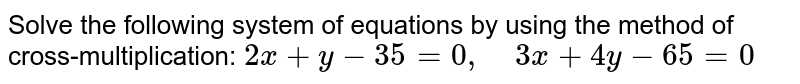 Solve the following   system of equations by using the method of cross-multiplication: `2x+y-35=0,\ \ \ \ 3x+4y-65=0`