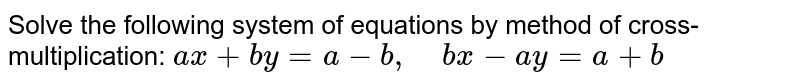 Solve the following   system of equations by method of cross-multiplication: `a x+b y=a-b ,\ \ \ \ b x-a y=a+b`