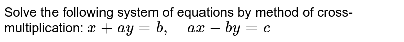 Solve the following   system of equations by method of cross-multiplication: `x+a y=b ,\ \ \ \ a x-b y=c`