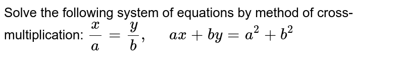 Solve the following   system of equations by method of cross-multiplication: `x/a=y/b ,\ \ \ \ \ a x+b y=a^2+b^2`