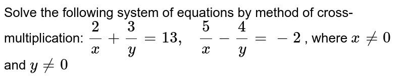 Solve the following   system of equations by method of cross-multiplication: `2/x+3/y=13 ,\ \ \ 5/x-4/y=-2` , where `x!=0` and `y!=0`