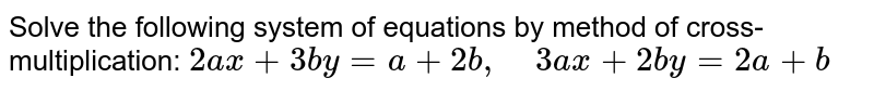 Solve the following   system of equations by method of cross-multiplication: `2a x+3b y=a+2b ,\ \ \ \ 3a x+2b y=2a+b`