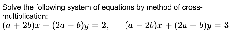Solve the following   system of equations by method of cross-multiplication:  `(a+2b)x+(2a-b)y=2,\ \ \ \ \ \ (a-2b)x+(2a+b)y=3`